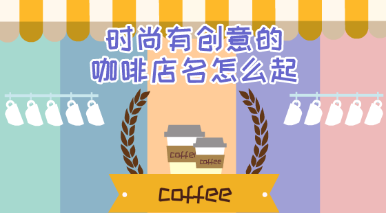 时尚有创意的咖啡店名怎么起